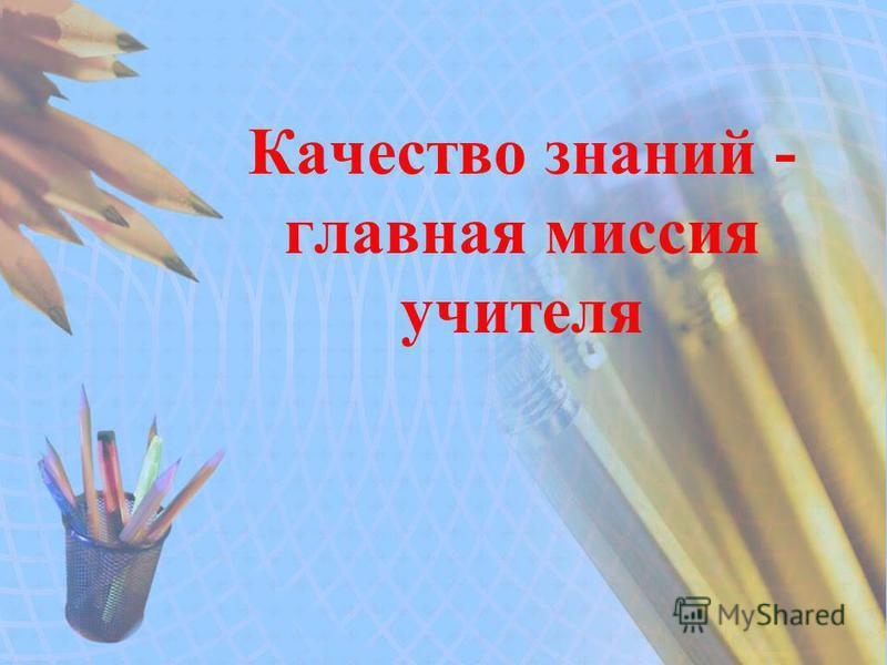 Качество знаний - главная миссия учителя