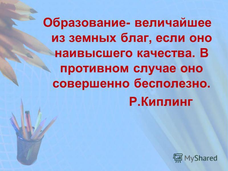 Образование- величайшее из земных благ, если оно наивысшего качества. В противном случае оно совершенно бесполезно. Р.Киплинг
