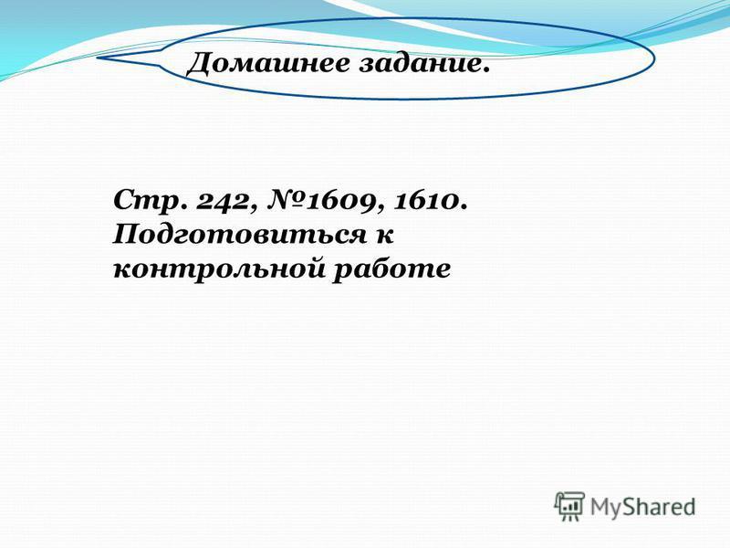 Домашнее задание. Стр. 242, 1609, 1610. Подготовиться к контрольной работе