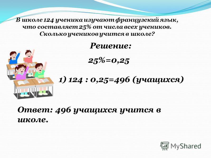 В школе 124 ученика изучают французский язык, что составляет 25% от числа всех учеников. Сколько учеников учится в школе? Решение: 1) 124 : 0,25=496 (учащихся) 25%=0,25 Ответ: 496 учащихся учится в школе.