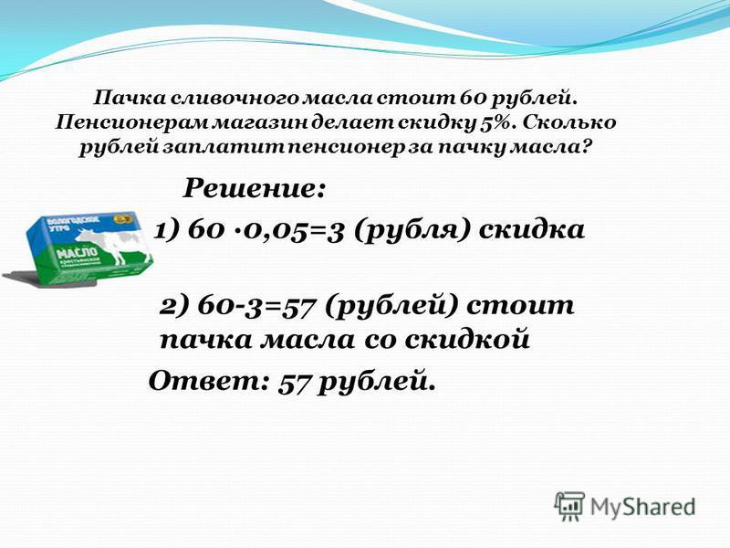 Пачка сливочного масла стоит 60 рублей. Пенсионерам магазин делает скидку 5%. Сколько рублей заплатит пенсионер за пачку масла? Решение: 1) 60 0,05=3 (рубля) скидка 2) 60-3=57 (рублей) стоит пачка масла со скидкой Ответ: 57 рублей.