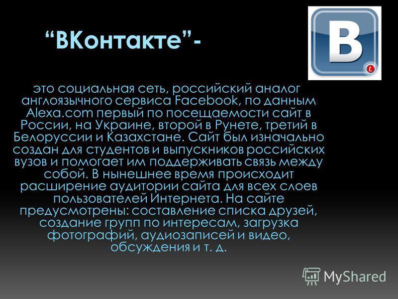 ВКонтакте- это социальная сеть, российский аналог англоязычного сервиса Facebook, по данным Alexa.com первый по посещаемости сайт в России, на Украине, второй в Рунете, третий в Белоруссии и Казахстане. Сайт был изначально создан для студентов и выпу