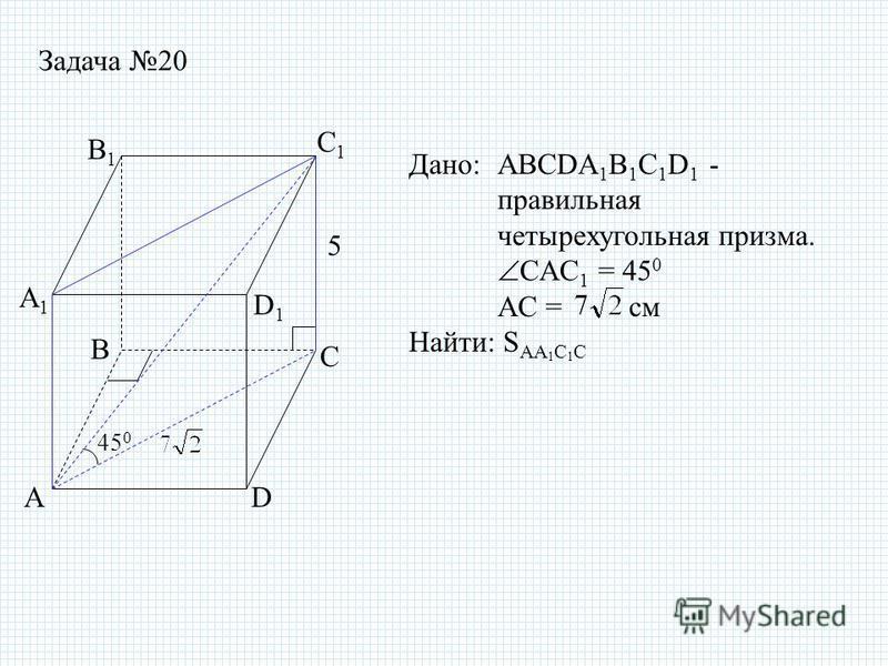 Задача 20 Дано: ABCDA 1 B 1 C 1 D 1 - правильная четырехугольная призма. CAC 1 = 45 0 AC = см Найти: S AA 1 C 1 C 5 AD D1D1 A1A1 B1B1 C1C1 B C 45 0