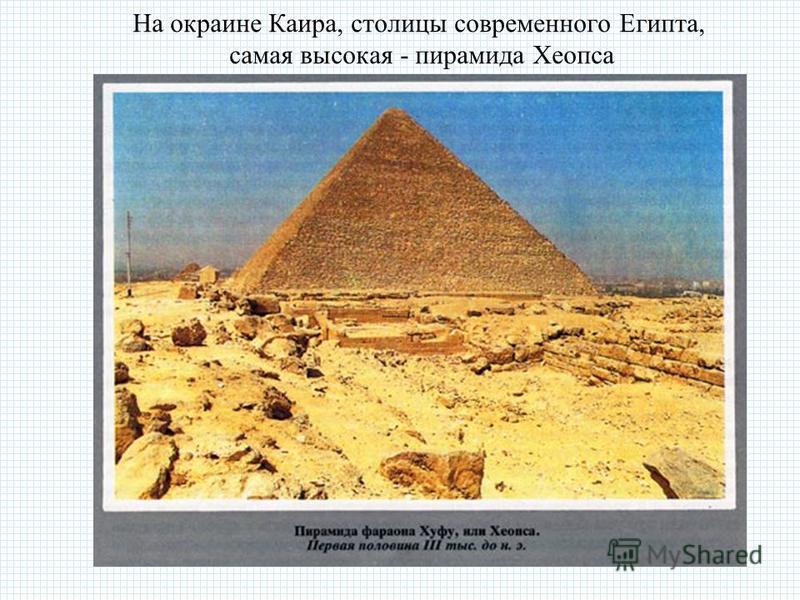 На окраине Каира, столицы современного Египта, самая высокая - пирамида Хеопса