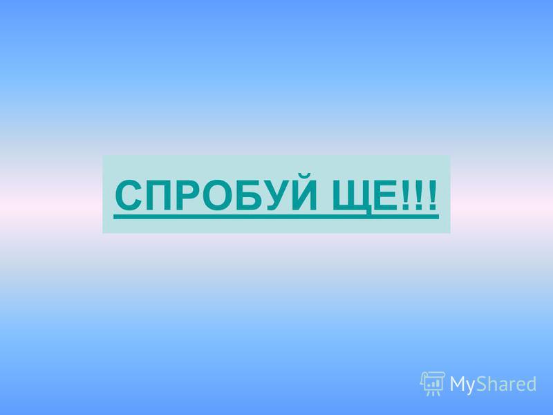 СПРОБУЙ ЩЕ!!!