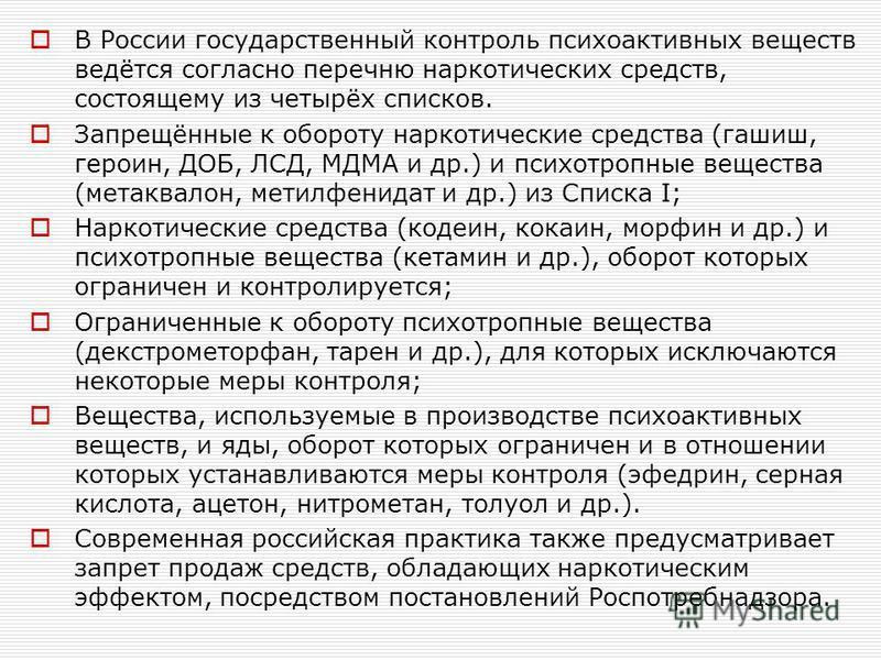 В России государственный контроль психоактивных веществ ведётся согласно перечню наркотических средств, состоящему из четырёх списков. Запрещённые к обороту наркотические средства (гашиш, героин, ДОБ, ЛСД, МДМА и др.) и психотропные вещества (метаква