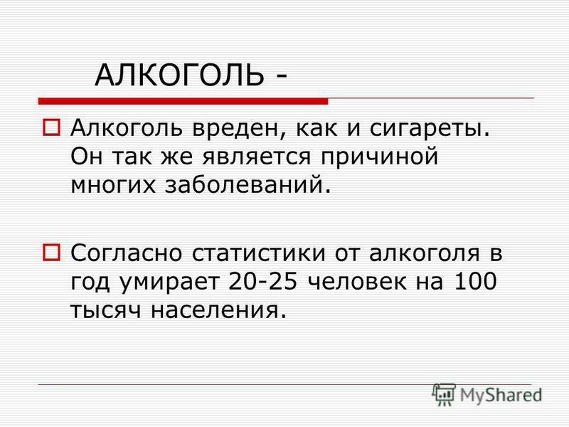 АЛКОГОЛЬ - Алкоголь вреден, как и сигареты. Он так же является причиной многих заболеваний. Согласно статистики от алкоголя в год умирает 20-25 человек на 100 тысяч населения.