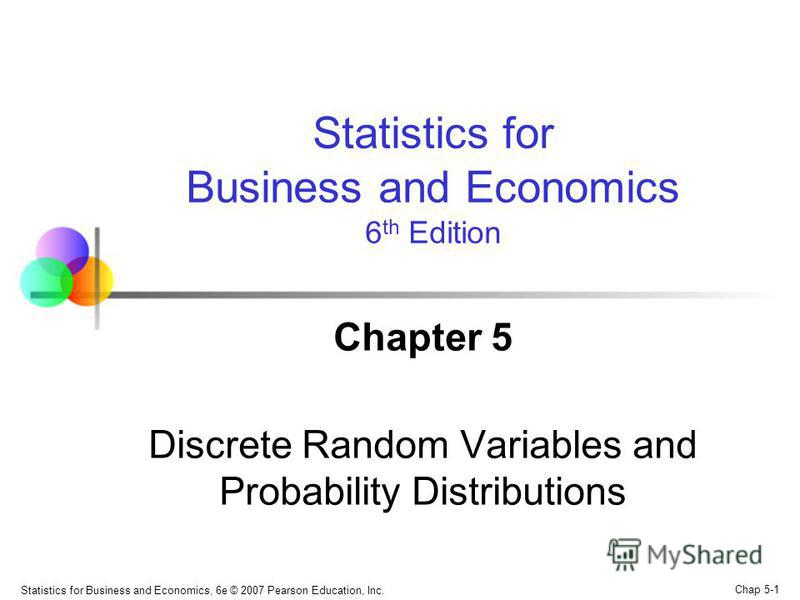 Chap 5-1 Statistics for Business and Economics, 6e © 2007 Pearson Education, Inc. Chapter 5 Discrete Random Variables and Probability Distributions Statistics for Business and Economics 6 th Edition