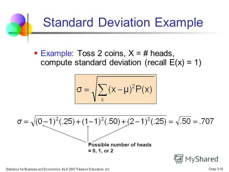 Statistics for Business and Economics, 6e © 2007 Pearson Education, Inc. Chap 5-10 Standard Deviation Example Example: Toss 2 coins, X = # heads, compute standard deviation (recall E(x) = 1) Possible number of heads = 0, 1, or 2