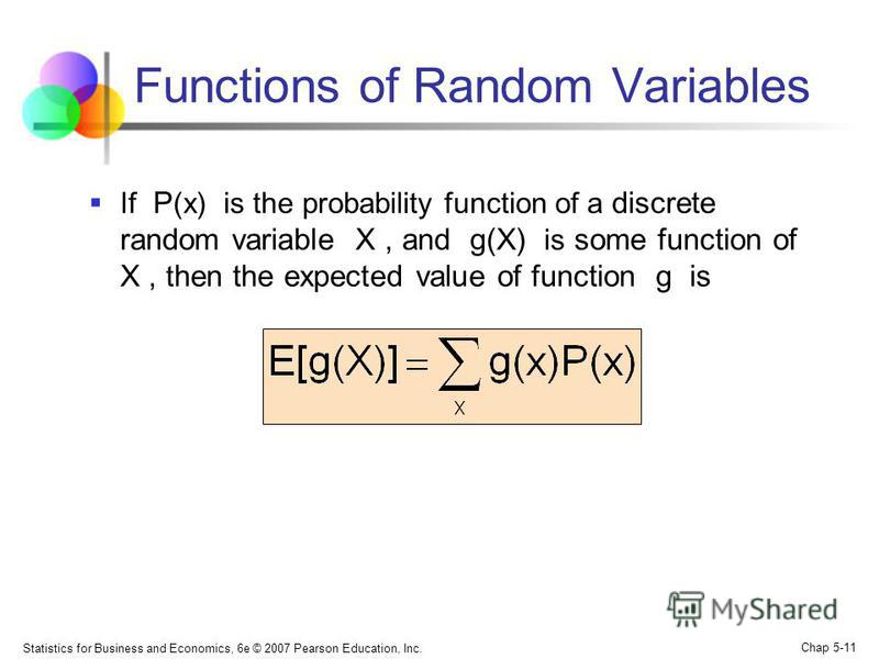 Statistics for Business and Economics, 6e © 2007 Pearson Education, Inc. Chap 5-11 Functions of Random Variables If P (x) is the probability function of a discrete random variable X, and g(X) is some function of X, t hen the expected value of functio