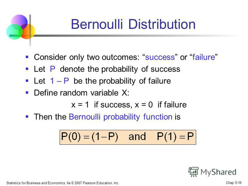 Statistics for Business and Economics, 6e © 2007 Pearson Education, Inc. Chap 5-16 Bernoulli Distribution Consider only two outcomes: success or failure Let P denote the probability of success Let 1 – P be the probability of failure Define random var