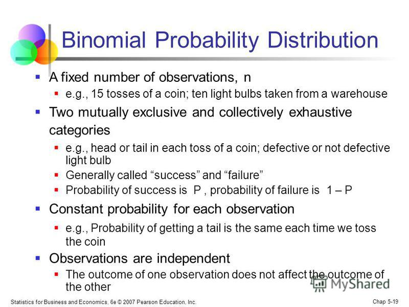 Statistics for Business and Economics, 6e © 2007 Pearson Education, Inc. Chap 5-19 Binomial Probability Distribution A fixed number of observations, n e.g., 15 tosses of a coin; ten light bulbs taken from a warehouse Two mutually exclusive and collec