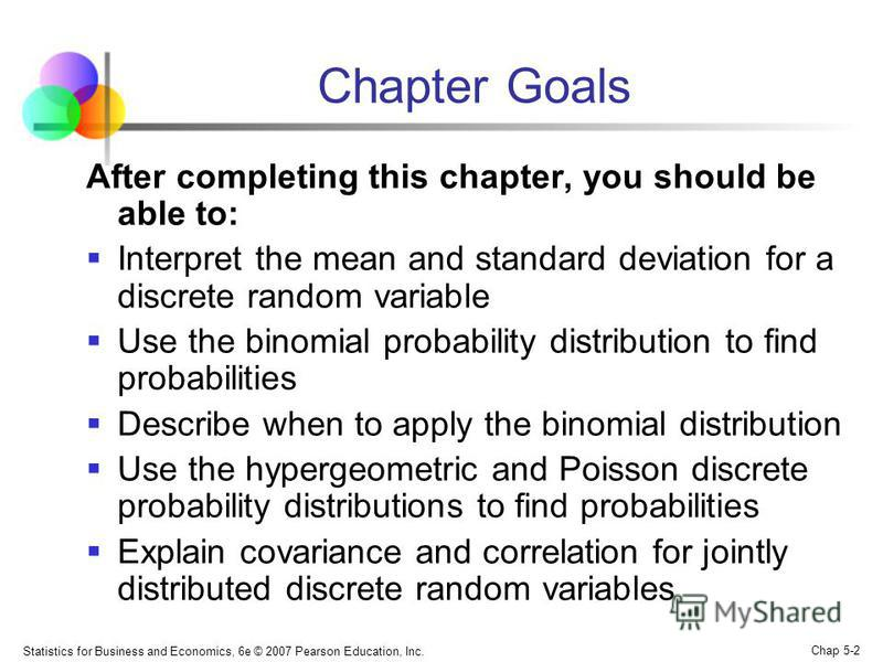 Statistics for Business and Economics, 6e © 2007 Pearson Education, Inc. Chap 5-2 Chapter Goals After completing this chapter, you should be able to: Interpret the mean and standard deviation for a discrete random variable Use the binomial probabilit