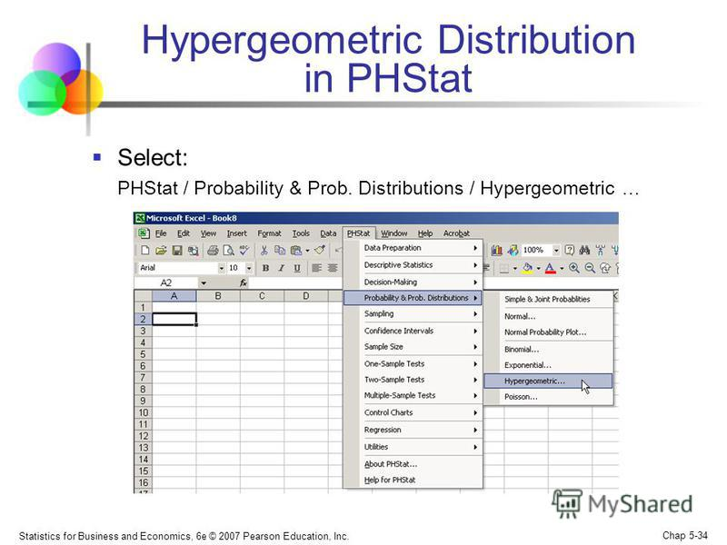 Statistics for Business and Economics, 6e © 2007 Pearson Education, Inc. Chap 5-34 Hypergeometric Distribution in PHStat Select: PHStat / Probability & Prob. Distributions / Hypergeometric …