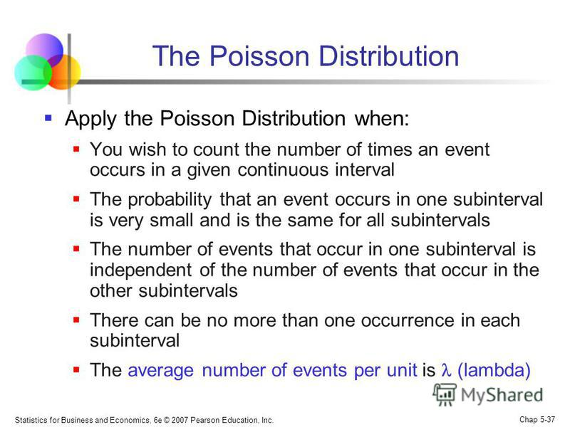 Statistics for Business and Economics, 6e © 2007 Pearson Education, Inc. Chap 5-37 The Poisson Distribution Apply the Poisson Distribution when: You wish to count the number of times an event occurs in a given continuous interval The probability that