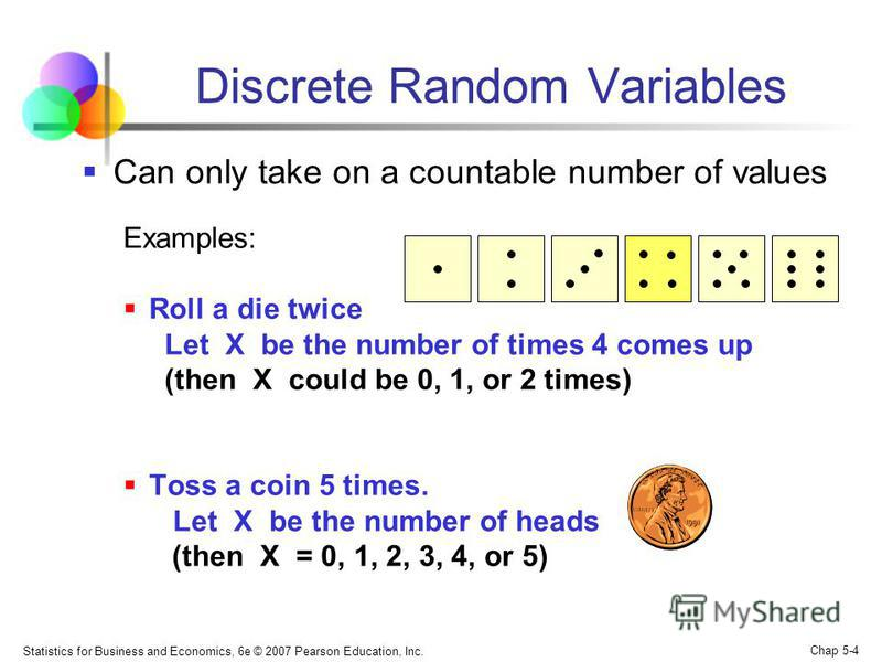 Statistics for Business and Economics, 6e © 2007 Pearson Education, Inc. Chap 5-4 Discrete Random Variables Can only take on a countable number of values Examples: Roll a die twice Let X be the number of times 4 comes up (then X could be 0, 1, or 2 t