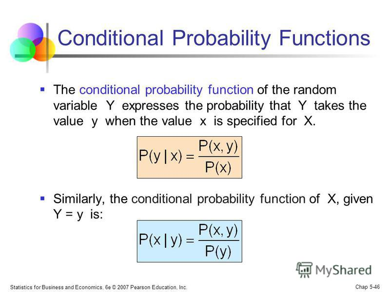 Statistics for Business and Economics, 6e © 2007 Pearson Education, Inc. Chap 5-46 Conditional Probability Functions The conditional probability function of the random variable Y expresses the probability that Y takes the value y when the value x is