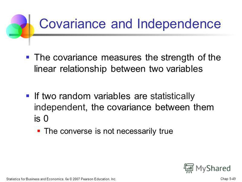 Statistics for Business and Economics, 6e © 2007 Pearson Education, Inc. Chap 5-49 Covariance and Independence The covariance measures the strength of the linear relationship between two variables If two random variables are statistically independent