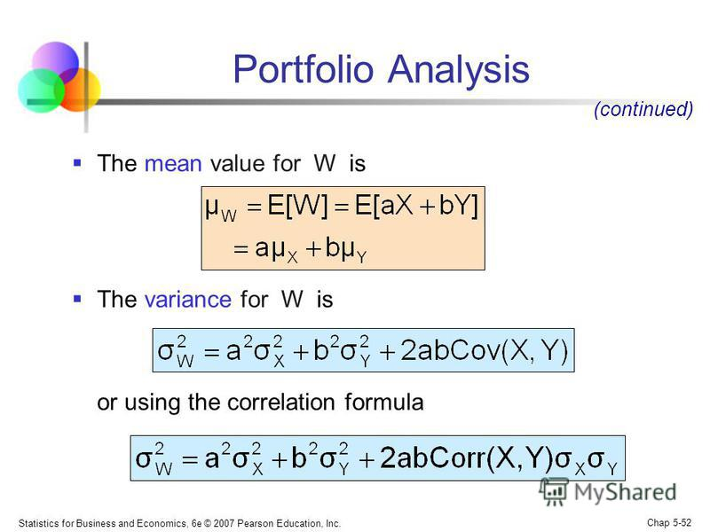 Statistics for Business and Economics, 6e © 2007 Pearson Education, Inc. Chap 5-52 Portfolio Analysis The mean value for W is The variance for W is or using the correlation formula (continued)