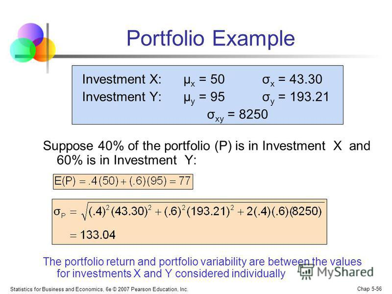 Statistics for Business and Economics, 6e © 2007 Pearson Education, Inc. Chap 5-56 Portfolio Example Investment X: μ x = 50 σ x = 43.30 Investment Y: μ y = 95 σ y = 193.21 σ xy = 8250 Suppose 40% of the portfolio (P) is in Investment X and 60% is in