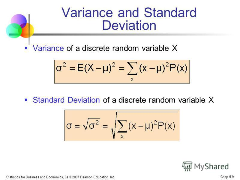 Statistics for Business and Economics, 6e © 2007 Pearson Education, Inc. Chap 5-9 Variance and Standard Deviation Variance of a discrete random variable X Standard Deviation of a discrete random variable X