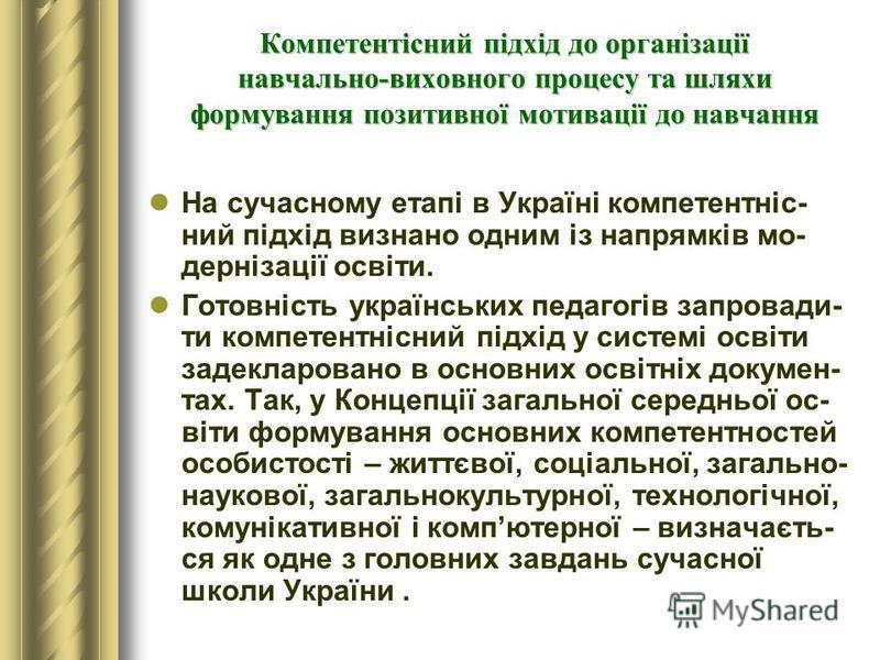 Компетентісний підхід до організації навчально-виховного процесу та шляхи формування позитивної мотивації до навчання На сучасному етапі в Україні компетентніс- ний підхід визнано одним із напрямків мо- дернізації освіти. Готовність українських педаг