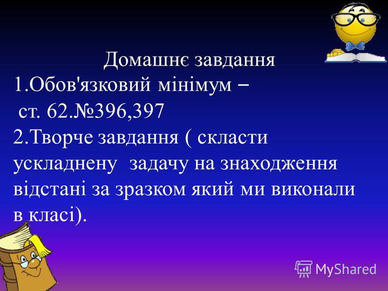 Домашнє завдання 1.Обов'язковий мінімум – ст. 62.396,397 2.Творче завдання ( скласти ускладнену задачу на знаходження відстані за зразком який ми виконали в класі).