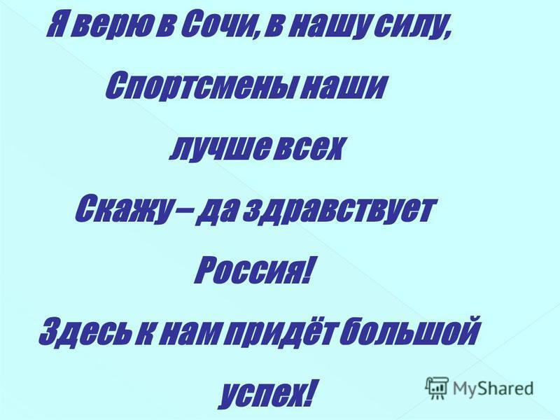 Я верю в Сочи, в нашу силу, Спортсмены наши лучше всех Скажу – да здравствует Россия! Здесь к нам придёт большой успех!