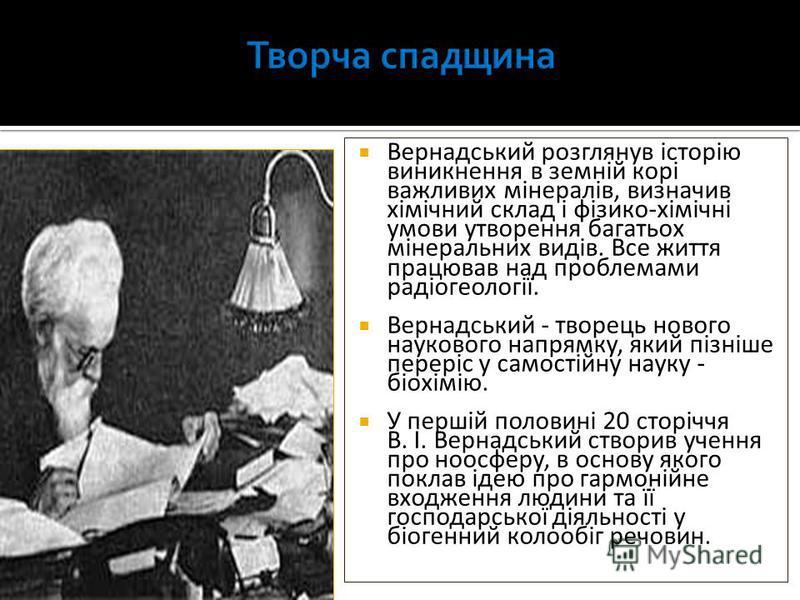 Вернадський розглянув історію виникнення в земній корі важливих мінералів, визначив хімічний склад і фізико-хімічні умови утворення багатьох мінеральних видів. Все життя працював над проблемами радіогеології. Вернадський - творець нового наукового на