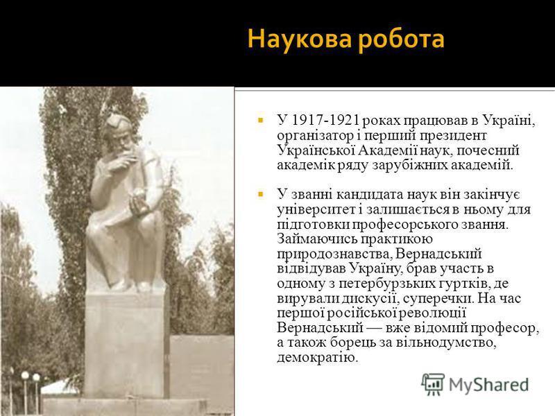 У 1917-1921 роках працював в Україні, організатор і перший президент Української Академії наук, почесний академік ряду зарубіжних академій. У званні кандидата наук він закінчує університет і залишається в ньому для підготовки професорського звання. З