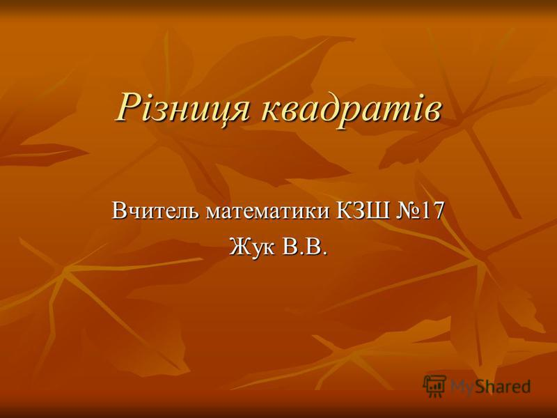 Різниця квадратів Вчитель математики КЗШ 17 Жук В.В.