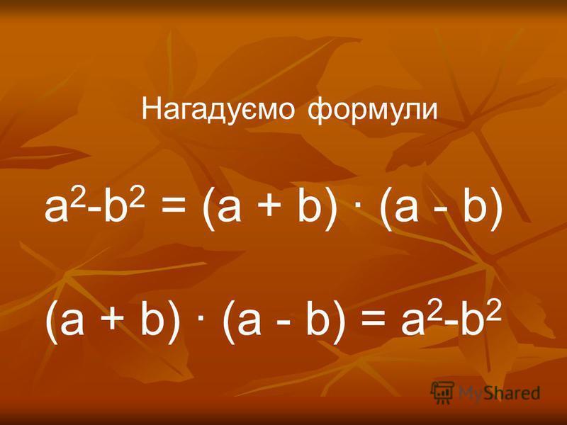 Нагадуємо формули а 2 -b 2 = (a + b) (a - b) (a + b) (a - b) = а 2 -b 2