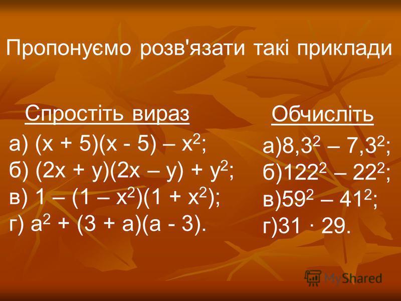 Пропонуємо розв'язати такі приклади а) (х + 5)(х - 5) – х 2 ; б) (2х + у)(2х – у) + у 2 ; в) 1 – (1 – х 2 )(1 + х 2 ); г) а 2 + (3 + а)(а - 3). а)8,3 2 – 7,3 2 ; б)122 2 – 22 2 ; в)59 2 – 41 2 ; г)31 29. Спростіть вираз Обчисліть