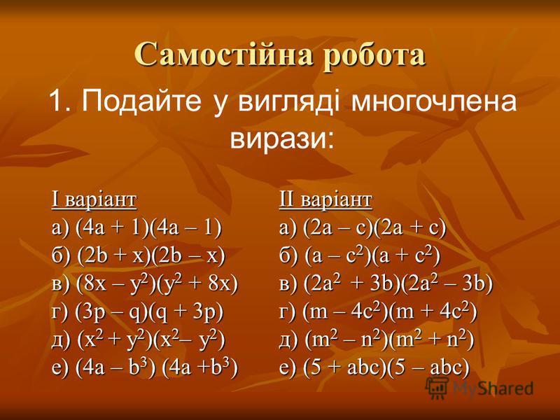 Самостійна робота 1. Подайте у вигляді многочлена вирази: І варіант а) (4а + 1)(4а – 1) б) (2b + x)(2b – x) в) (8х – у 2 )(у 2 + 8х) г) (3p – q)(q + 3p) д) (x 2 + y 2 )(x 2 – y 2 ) е) (4а – b 3 ) (4а +b 3 ) ІІ варіант а) (2а – с)(2а + с) б) (а – с 2