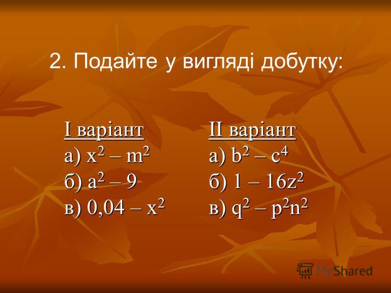 2. Подайте у вигляді добутку: І варіант а) x 2 – m 2 б) a 2 – 9 в) 0,04 – x 2 ІІ варіант a) b 2 – c 4 б) 1 – 16z 2 в) q 2 – p 2 n 2