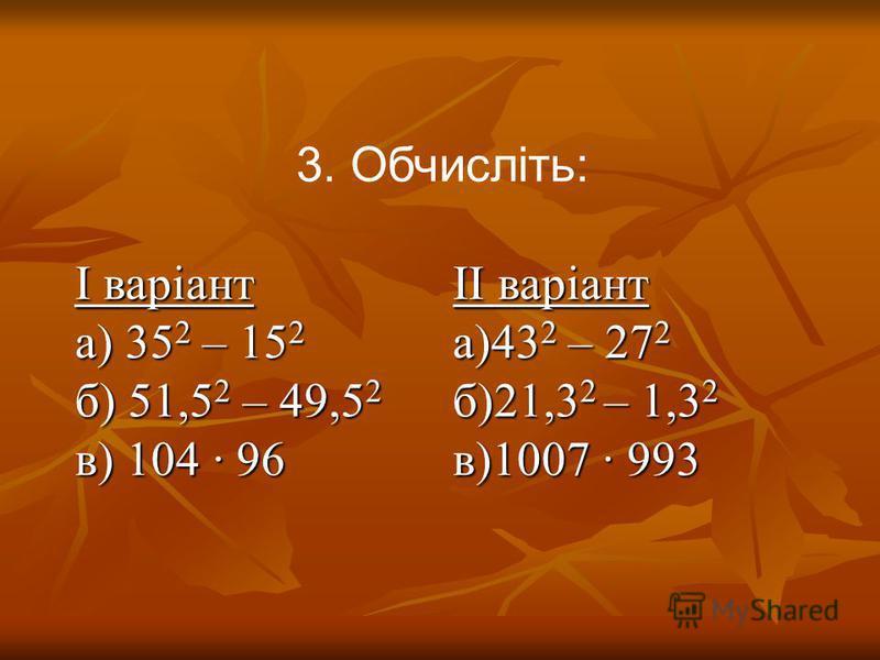 3. Обчисліть: І варіант а) 35 2 – 15 2 б) 51,5 2 – 49,5 2 в) 104 96 ІІ варіант а)43 2 – 27 2 б)21,3 2 – 1,3 2 в)1007 993