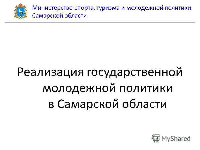 Министерство спорта, туризма и молодежной политики Самарской области Реализация государственной молодежной политики в Самарской области