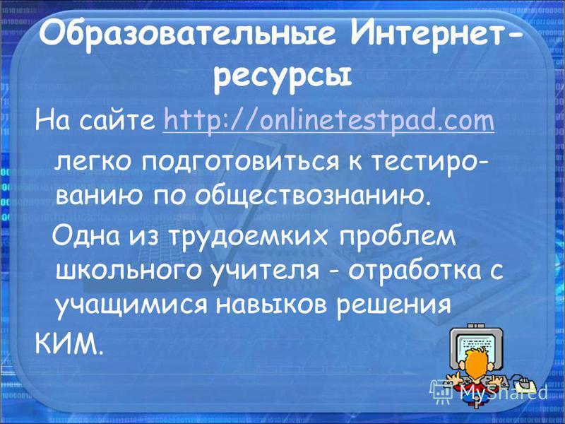 Образовательные Интернет- ресурсы На сайте http://onlinetestpad.comhttp://onlinetestpad.com легко подготовиться к тестированию по обществознанию. Одна из трудоемких проблем школьного учителя - отработка с учащимися навыков решения КИМ.