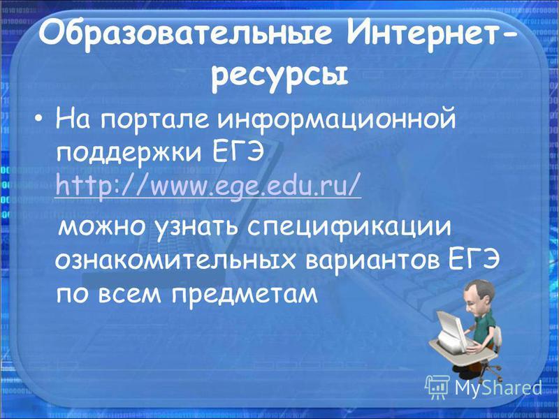 Образовательные Интернет- ресурсы На портале информационной поддержки ЕГЭ http://www.ege.edu.ru/ http://www.ege.edu.ru/ можно узнать спецификации ознакомительных вариантов ЕГЭ по всем предметам