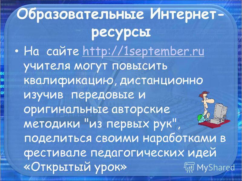 Образовательные Интернет- ресурсы На сайте http://1september.ru учителя могут повысить квалификацию, дистанционно изучив передовые и оригинальные авторские методики