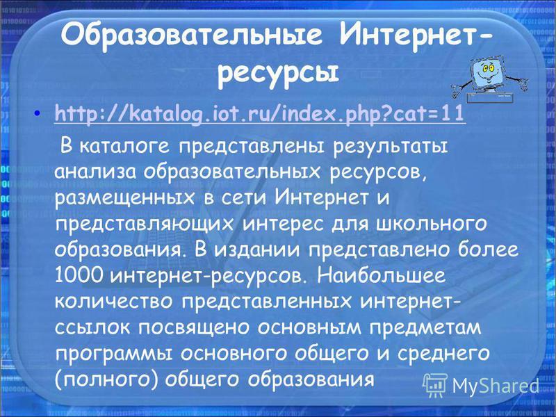 Образовательные Интернет- ресурсы http://katalog.iot.ru/index.php?cat=11 В каталоге представлены результаты анализа образовательных ресурсов, размещенных в сети Интернет и представляющих интерес для школьного образования. В издании представлено более