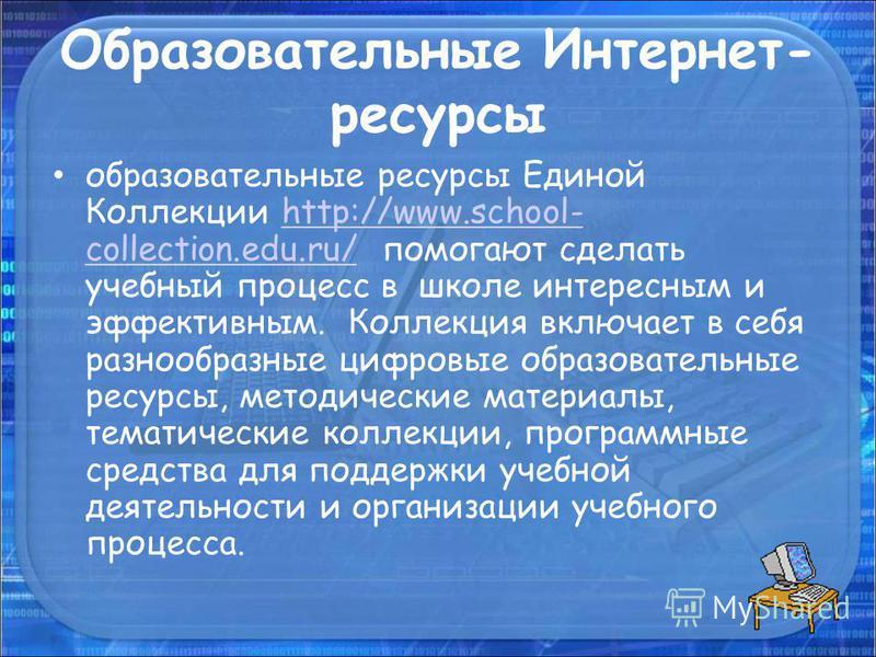 Образовательные Интернет- ресурсы образовательные ресурсы Единой Коллекции http://www.school- collection.edu.ru/ помогают сделать учебный процесс в школе интересным и эффективным. Коллекция включает в себя разнообразные цифровые образовательные ресур
