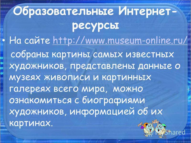 Образовательные Интернет- ресурсы На сайте http://www.museum-online.ru/http://www.museum-online.ru/ собраны картины самых известных художников, представлены данные о музеях живописи и картинных галереях всего мира, можно ознакомиться с биографиями ху