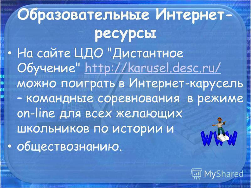 Образовательные Интернет- ресурсы На сайте ЦДО Дистантное Обучение http://karusel.desc.ru/ можно поиграть в Интернет-карусель – командные соревнования в режиме on-line для всех желающих школьников по истории иhttp://karusel.desc.ru/ обществознанию.
