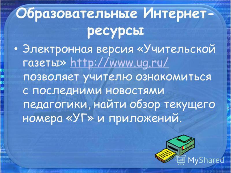Образовательные Интернет- ресурсы Электронная версия «Учительской газеты» http://www.ug.ru/ позволяет учителю ознакомиться с последними новостями педагогики, найти обзор текущего номера «УГ» и приложений.http://www.ug.ru/
