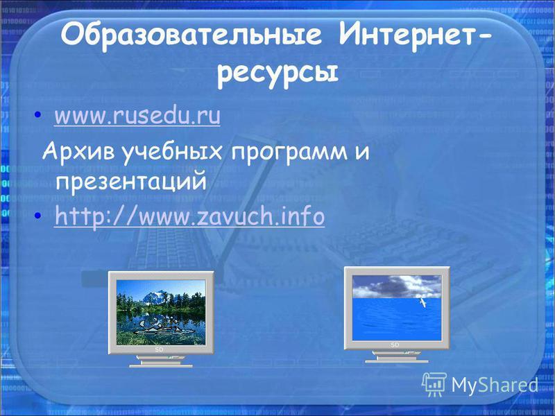 Образовательные Интернет- ресурсы www.rusedu.ru Архив учебных программ и презентаций http://www.zavuch.info