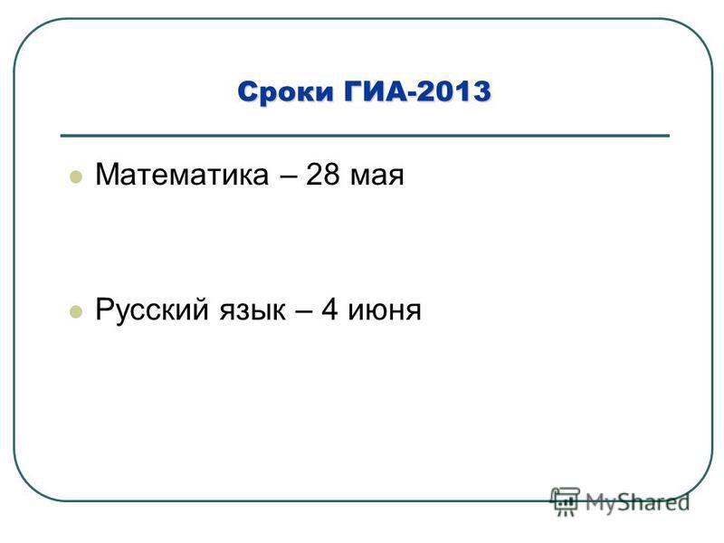 Сроки ГИА-2013 Математика – 28 мая Русский язык – 4 июня