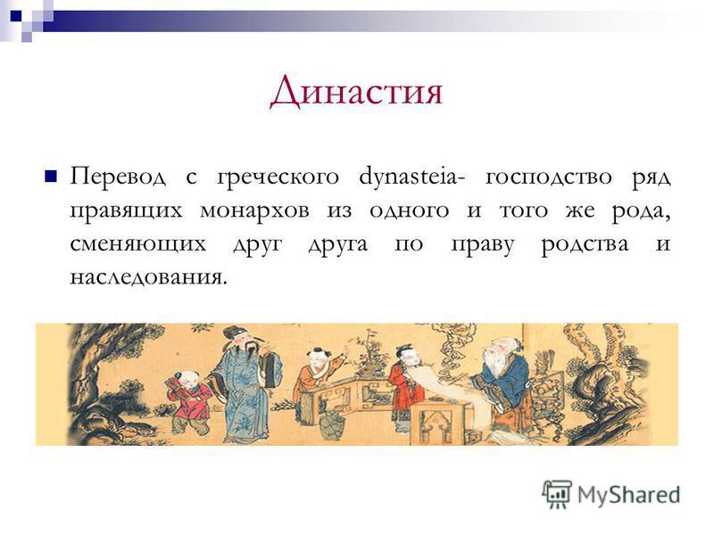 Династия Перевод с греческого dynasteia- господство ряд правящих монархов из одного и того же рода, сменяющих друг друга по праву родства и наследования.