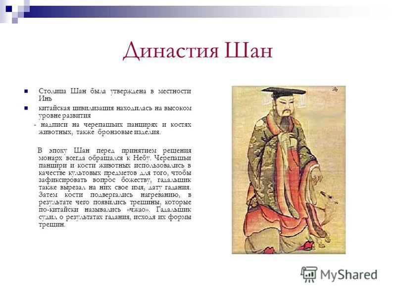 Династия Шан Столица Шан была утверждена в местности Инь китайская цивилизация находилась на высоком уровне развития - надписи на черепашьих панцирях и костях животных, также бронзовые изделия. В эпоху Шан перед принятием решения монарх всегда обраща