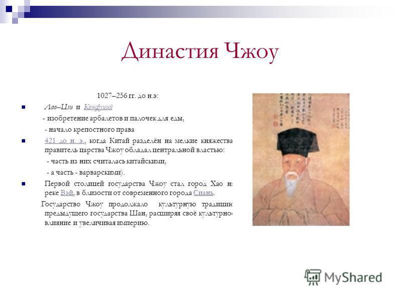 Династия Чжоу 1027–256 гг. до н.э: Лао–Цзи и Конфуций Конфуций - изобретение арбалетов и палочек для еды, - начало крепостного права 421 до н. э., когда Китай разделён на мелкие княжества, правитель царства Чжоу обладал центральной властью: 421 до н.